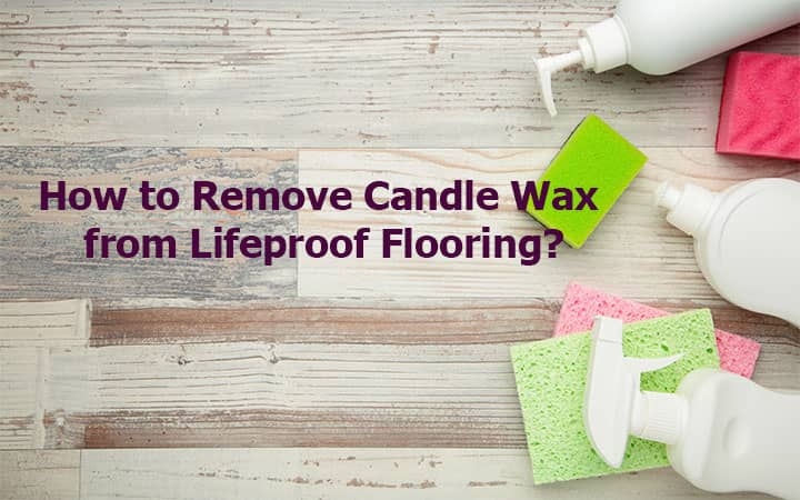 How to Remove Candle Wax from Lifeproof Flooring?